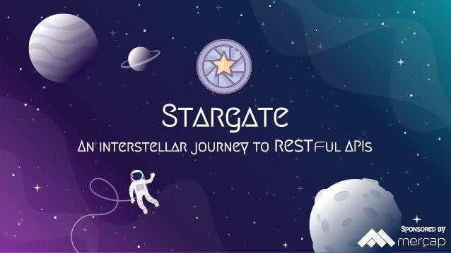 Stargate An interstellar journey to restful APIs Sponsored by