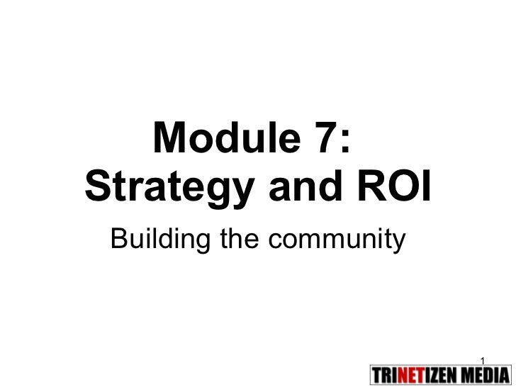 Module 7:  Strategy and ROI Building the community