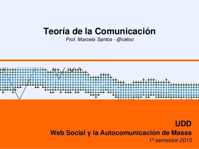 Teoría de la Comunicación Prof. Marcelo Santos - @celoo UDD Web Social y la Autocomunicación de Masas 1º semestre 2015