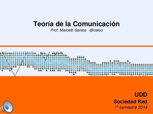 Teoría de la Comunicación Prof. Marcelo Santos - @celoo UDD Sociedad Red 1º semestre 2014