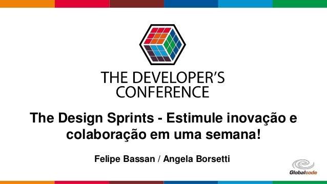 Globalcode – Open4education The Design Sprints - Estimule inovação e colaboração em uma semana! Felipe Bassan / Angela Bor...