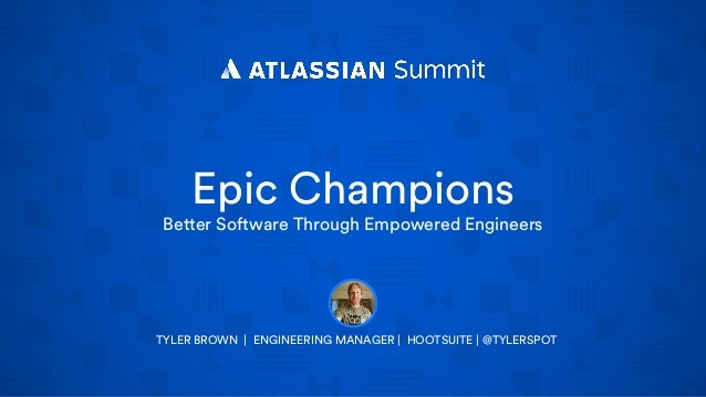 Epic Champions Better Software Through Empowered Engineers TYLER BROWN | ENGINEERING MANAGER | HOOTSUITE | @TYLERSPOT