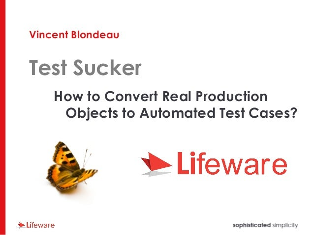 Vincent Blondeau Test Sucker How to Convert Real Production Objects to Automated Test Cases?