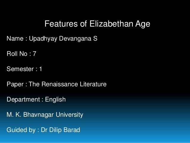 Features of Elizabethan Age Name : Upadhyay Devangana S Roll No : 7 Semester : 1 Paper : The Renaissance Literature Depart...