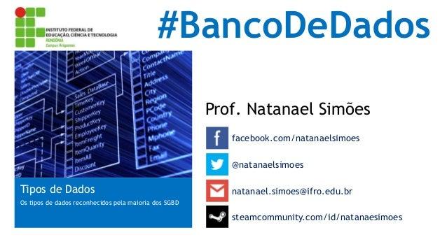 #BancoDeDados Prof. Natanael Simões facebook.com/natanaelsimoes Tipos de Dados Os tipos de dados reconhecidos pela maioria...