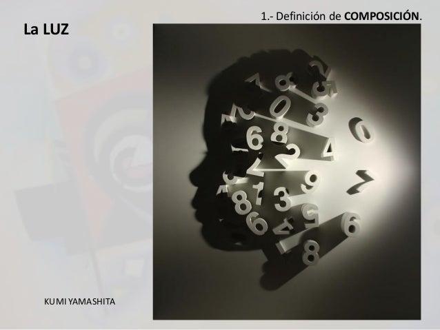 La LUZ KUMI YAMASHITA 1.- Definición de COMPOSICIÓN.