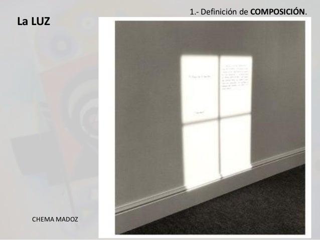 La LUZ CHEMA MADOZ 1.- Definición de COMPOSICIÓN.