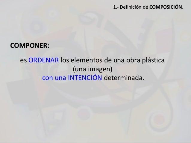 COMPONER: es ORDENAR los elementos de una obra plástica (una imagen) con una INTENCIÓN determinada. 1.- Definición de COMP...