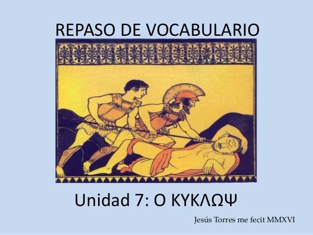 REPASO DE VOCABULARIO Unidad 7: Ο ΚΥΚΛΩΨ Jesús Torres me fecit MMXVI