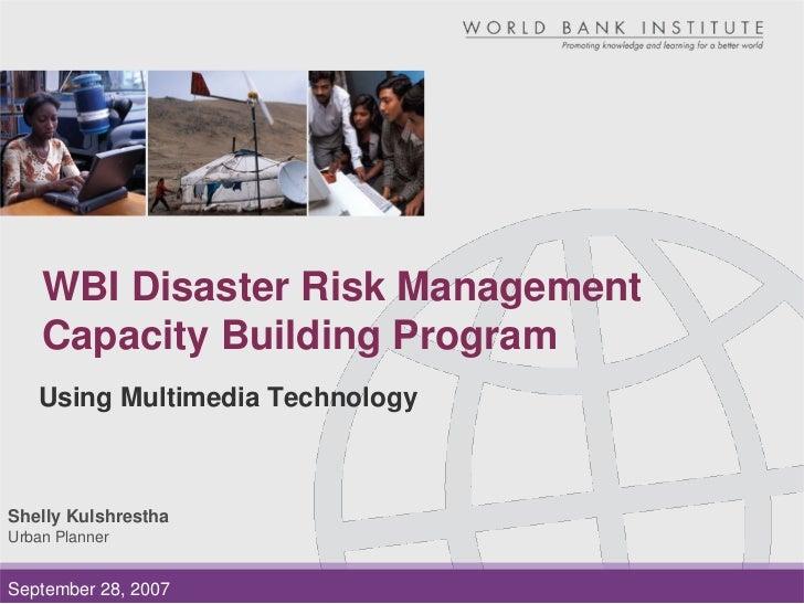 WBI Disaster Risk Management     Capacity Building Program    Using Multimedia Technology    Shelly Kulshrestha Urban Plan...