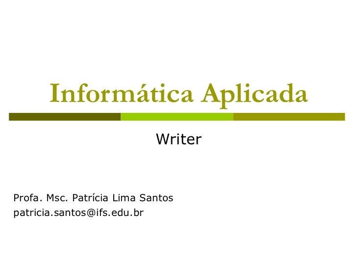 Informática Aplicada                            WriterProfa. Msc. Patrícia Lima Santospatricia.santos@ifs.edu.br