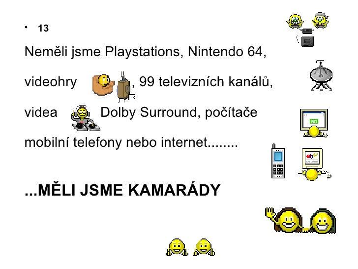 <ul><li>13 </li></ul><ul><li>Nem ě li jsme Playstations, Nintendo 64,  </li></ul><ul><li>videohry  , 99 televizn í ch kan ...