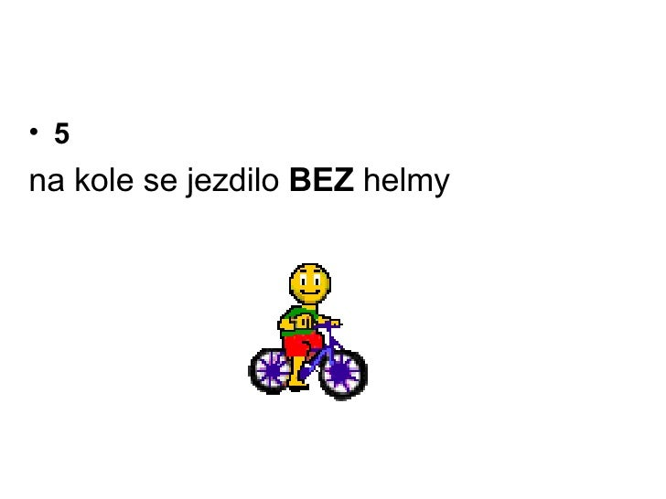 <ul><li>5 </li></ul><ul><li>na kole se jezdilo  BEZ  helmy </li></ul>