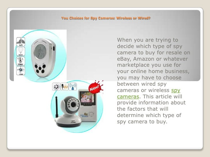 You Choices for Spy Cameras: Wireless or Wired?<br />When you are trying to decide which type of spy camera to buy for res...