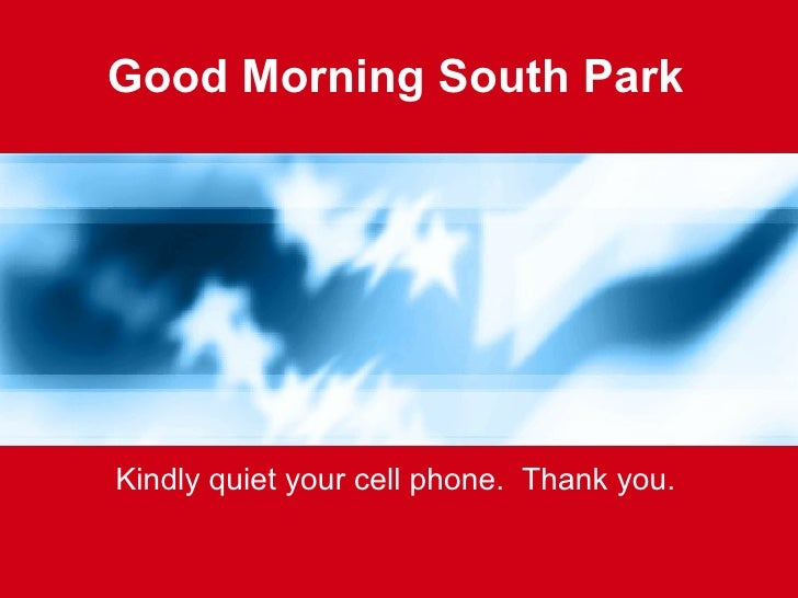Good Morning South Park Kindly quiet your cell phone.  Thank you.