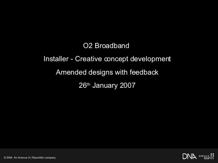 Title O2 Broadband  Installer - Creative concept development Amended designs with feedback 26 th  January 2007 © DNA  An A...