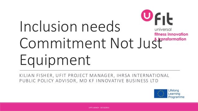 Inclusion needs Commitment Not Just Equipment KILIAN FISHER, UFIT PROJECT MANAGER, IHRSA INTERNATIONAL PUBLIC POLICY ADVIS...