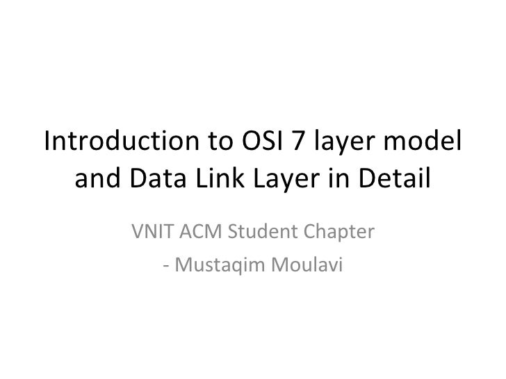 Introduction to OSI 7 layer model and Data Link Layer in Detail VNIT ACM Student Chapter - Mustaqim Moulavi