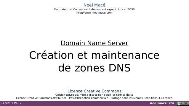Linux LPIC2 noelmace.com Noël Macé Formateur et Consultant indépendant expert Unix et FOSS http://www.noelmace.com Créatio...