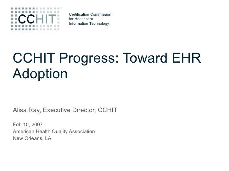 CCHIT Progress: Toward EHR Adoption Alisa Ray, Executive Director, CCHIT Feb 15, 2007 American Health Quality Association ...