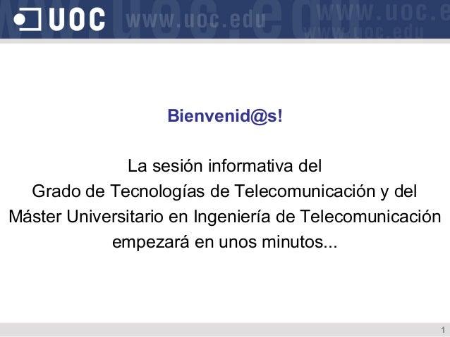 Bienvenid@s!               La sesión informativa del  Grado de Tecnologías de Telecomunicación y delMáster Universitario e...