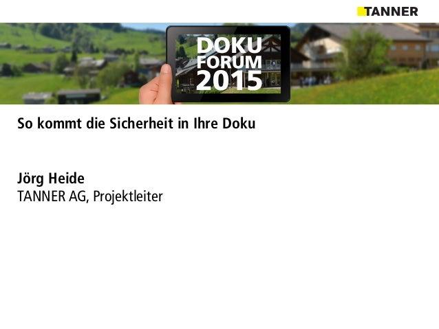 So kommt die Sicherheit in Ihre Doku Jörg Heide TANNER AG, Projektleiter