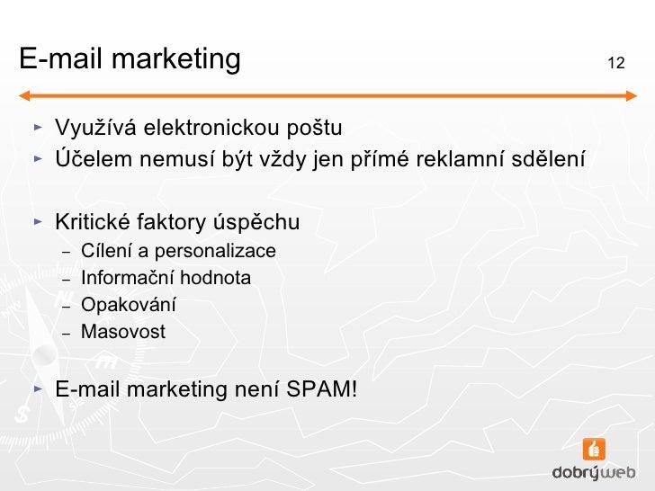 E-mail marketing <ul><li>Využívá elektronickou poštu </li></ul><ul><li>Účelem nemusí být vždy jen přímé reklamní sdělení <...