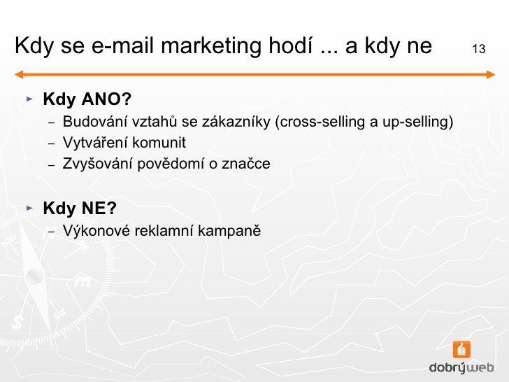 Kdy se e-mail marketing hodí ... a kdy ne <ul><li>Kdy ANO? </li></ul><ul><ul><li>Budování vztahů se zákazníky (cross-selli...