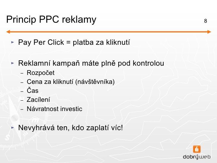 Princip PPC reklamy <ul><li>Pay Per Click = platba za kliknutí </li></ul><ul><li>Reklamní kampaň máte plně pod kontrolou <...