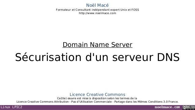 Linux LPIC2 noelmace.com Noël Macé Formateur et Consultant indépendant expert Unix et FOSS http://www.noelmace.com Sécuris...