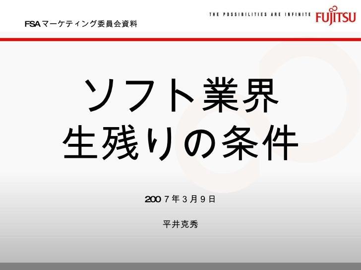 FSA マーケティング委員会資料 ソフト業界 生残りの条件 200 7年3月9日 平井克秀