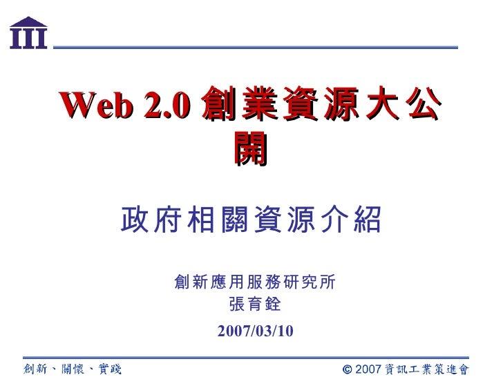 Web 2.0 創業資源大公開 創新應用服務研究所 張育銓 2007/03/10 政府相關資源介紹