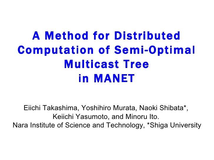 A Method for Distributed Computation of Semi-Optimal Multicast Tree in MANET Eiichi Takashima, Yoshihiro Murata, Naoki Shi...