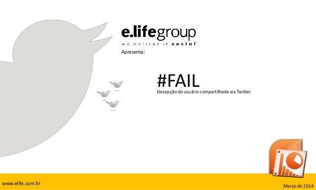 Apresenta: #FAILDecepção do usuário compartilhada via Twitter Março de 2014www.elife.com.br