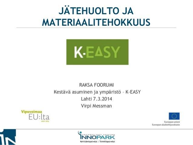 JÄTEHUOLTO JA MATERIAALITEHOKKUUS  RAKSA FOORUMI Kestävä asuminen ja ympäristö – K-EASY Lahti 7.3.2014 Virpi Messman