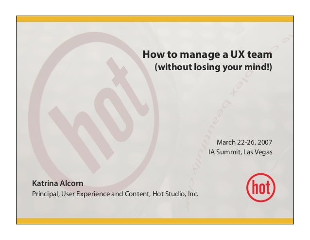 How to manage a UX team (without losing your mind!) March 22-26, 2007 IA Summit, Las Vegas Katrina Alcorn Principal, User ...