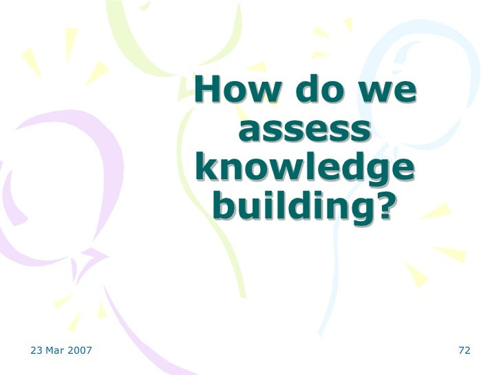 How do we                assess              knowledge               building?23 Mar 2007                72