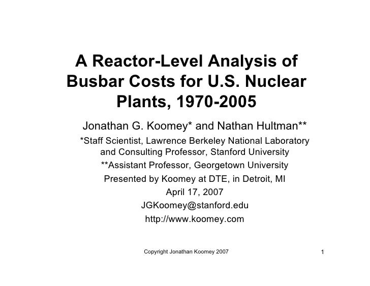 A Reactor-Level Analysis of Busbar Costs for U.S. Nuclear      Plants, 1970-2005  Jonathan G. Koomey* and Nathan Hultman**...