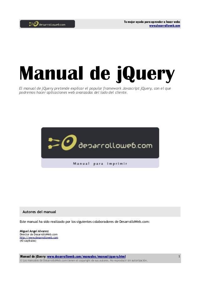 Tu mejor ayuda para aprender a hacer webs www.desarrolloweb.com Manual de jQueryEl manual de jQuery pretende explicar el p...