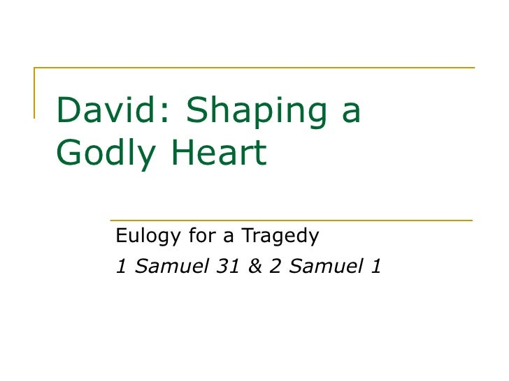 David: Shaping a Godly Heart Eulogy for a Tragedy 1 Samuel 31 & 2 Samuel 1
