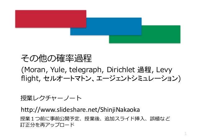 その他の確率過程 1 (Moran, Yule, telegraph, Dirichlet 過程, Levy flight, セルオートマトン、エージェントシミュレーション) http://www.slideshare.net/ShinjiNa...