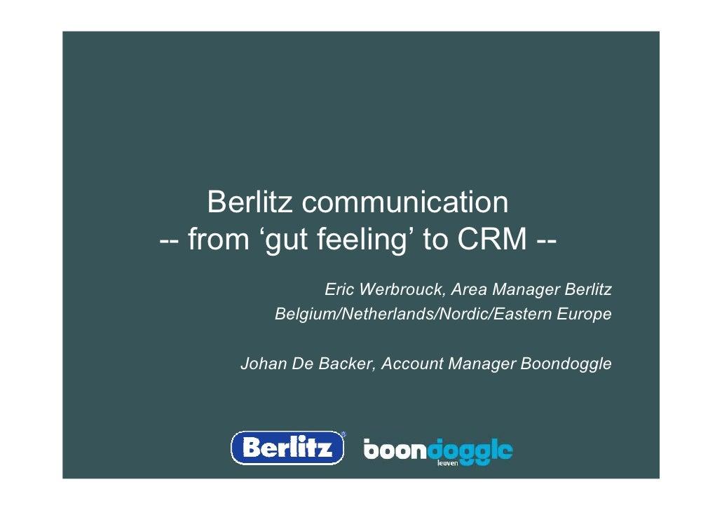 Berlitz communication -- from 'gut feeling' to CRM --                Eric Werbrouck, Area Manager Berlitz          Belgium...