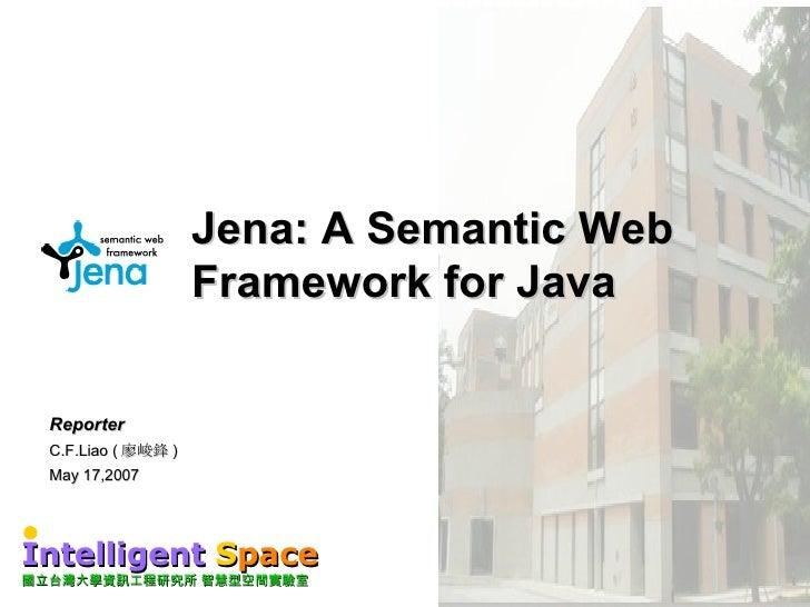 Jena: A Semantic Web Framework for Java Reporter C.F.Liao ( 廖峻鋒 ) May 17,2007