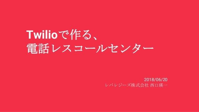 Twilioで作る、 電話レスコールセンター 2018/06/20 レバレジーズ株式会社 西口瑛一