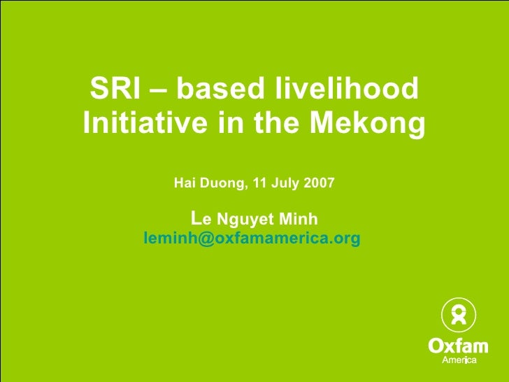 SRI – based livelihood Initiative in the Mekong Hai Duong, 11 July 2007 L e Nguyet Minh [email_address]