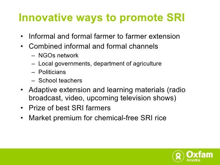 Innovative ways to promote SRI <ul><li>Informal and formal farmer to farmer extension </li></ul><ul><li>Combined informal ...