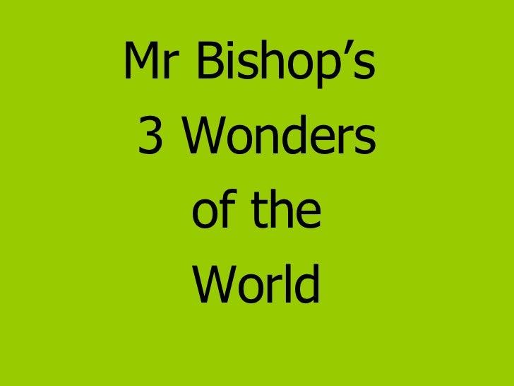 <ul><li>Mr Bishop's  </li></ul><ul><li>3 Wonders </li></ul><ul><li>of the </li></ul><ul><li>World </li></ul>