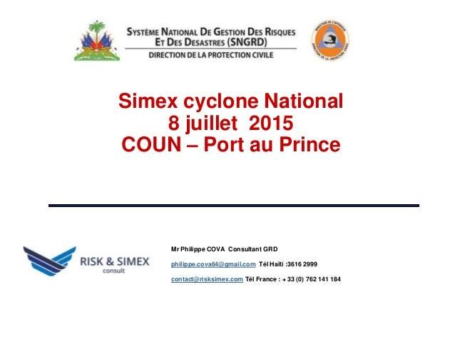 . Simex cyclone National 8 juillet 2015 COUN – Port au Prince Mr Philippe COVA Consultant GRD philippe.cova64@gmail.com Té...
