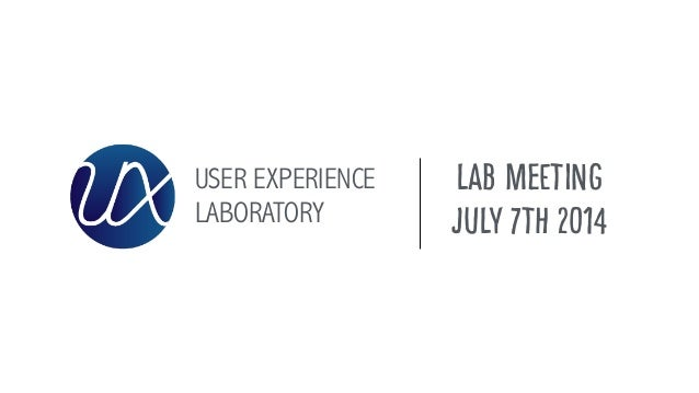 USER EXPERIENCE LABORATORY LAB MEETING July 7th 2014