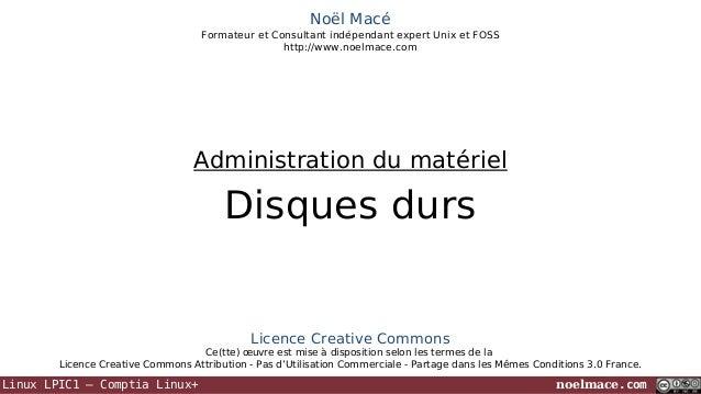 Noël Macé Formateur et Consultant indépendant expert Unix et FOSS http://www.noelmace.com  Administration du matériel  Dis...